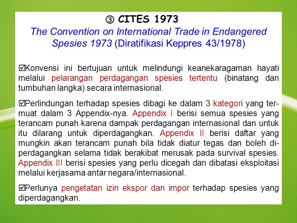CITES 1973 The Convention on International Trade in Endangered Spesies 1973 (Diratifikasi Keppres 43/1978) þ Konvensi ini bertujuan untuk melindungi k