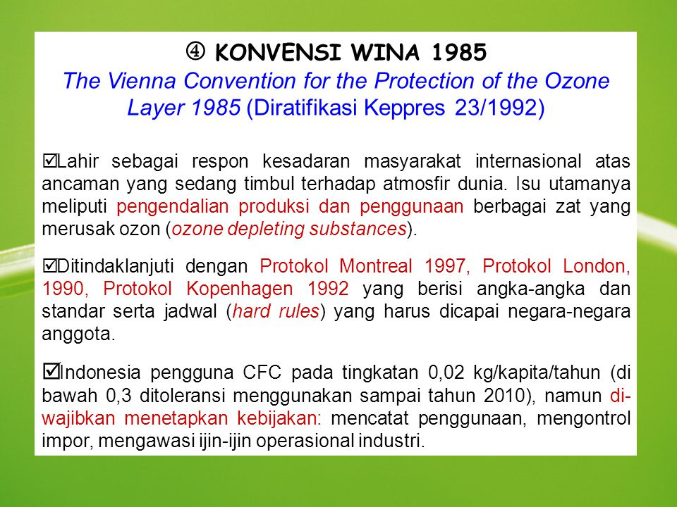  KONVENSI WINA 1985 The Vienna Convention for the Protection of the Ozone Layer 1985 (Diratifikasi Keppres 23/1992) þ Lahir sebagai respon kesadaran masyarakat internasional atas ancaman yang sedang timbul terhadap atmosfir dunia.