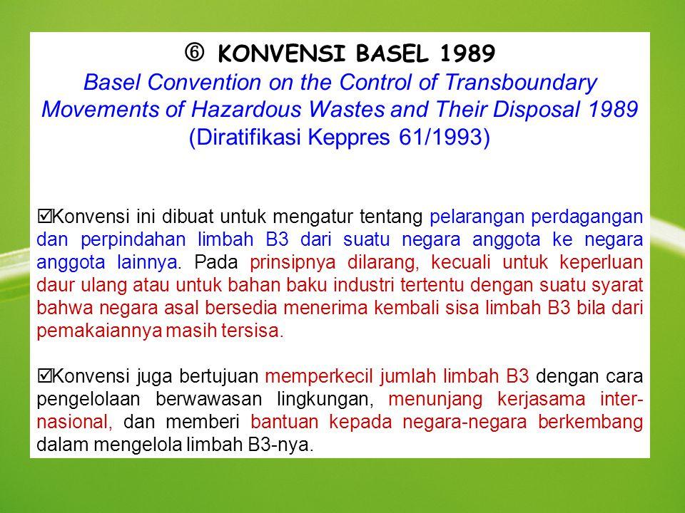  KONVENSI BASEL 1989 Basel Convention on the Control of Transboundary Movements of Hazardous Wastes and Their Disposal 1989 (Diratifikasi Keppres 61/1993) þ Konvensi ini dibuat untuk mengatur tentang pelarangan perdagangan dan perpindahan limbah B3 dari suatu negara anggota ke negara anggota lainnya.