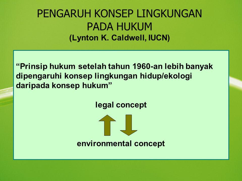 """PENGARUH KONSEP LINGKUNGAN PADA HUKUM (Lynton K. Caldwell, IUCN) """"Prinsip hukum setelah tahun 1960-an lebih banyak dipengaruhi konsep lingkungan hidup"""