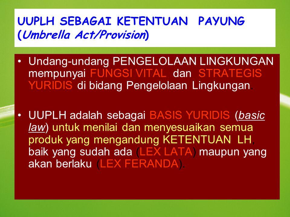 UUPLH SEBAGAI KETENTUAN PAYUNG (Umbrella Act/Provision) Undang-undang PENGELOLAAN LINGKUNGAN mempunyai FUNGSI VITAL dan STRATEGIS YURIDIS di bidang Pengelolaan Lingkungan.