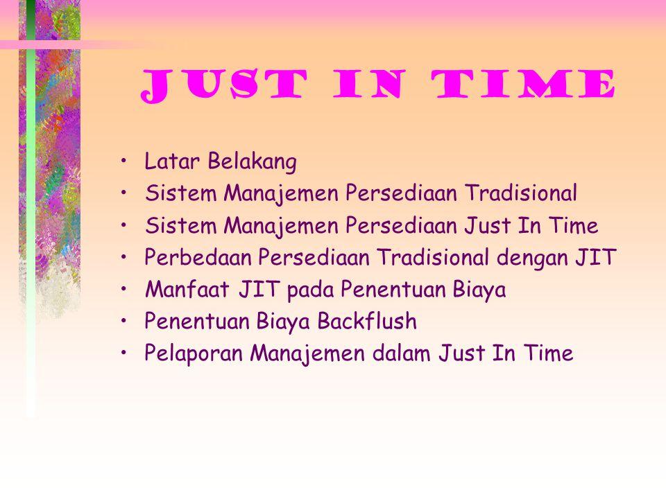JUST IN TIME Latar Belakang Sistem Manajemen Persediaan Tradisional Sistem Manajemen Persediaan Just In Time Perbedaan Persediaan Tradisional dengan JIT Manfaat JIT pada Penentuan Biaya Penentuan Biaya Backflush Pelaporan Manajemen dalam Just In Time
