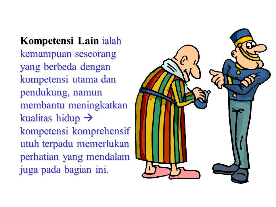 Kompetensi Lain ialah kemampuan seseorang yang berbeda dengan kompetensi utama dan pendukung, namun membantu meningkatkan kualitas hidup  kompetensi