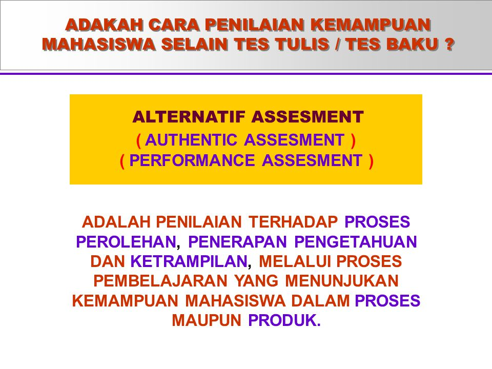 ADAKAH CARA PENILAIAN KEMAMPUAN MAHASISWA SELAIN TES TULIS / TES BAKU ? ALTERNATIF ASSESMENT ( AUTHENTIC ASSESMENT ) ( PERFORMANCE ASSESMENT ) ADALAH