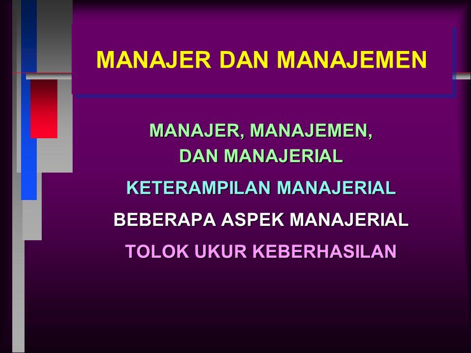 MANAJER DAN MANAJEMEN MANAJER, MANAJEMEN, DAN MANAJERIAL KETERAMPILAN MANAJERIAL BEBERAPA ASPEK MANAJERIAL TOLOK UKUR KEBERHASILAN
