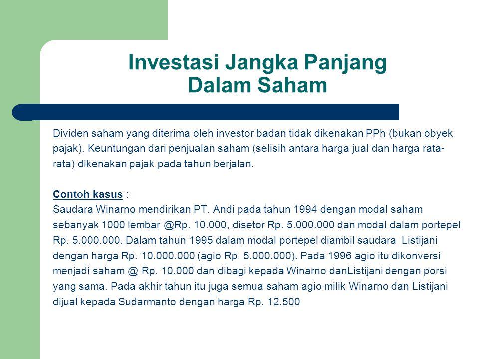 Investasi Jangka Panjang Dalam Saham Dividen saham yang diterima oleh investor badan tidak dikenakan PPh (bukan obyek pajak). Keuntungan dari penjuala