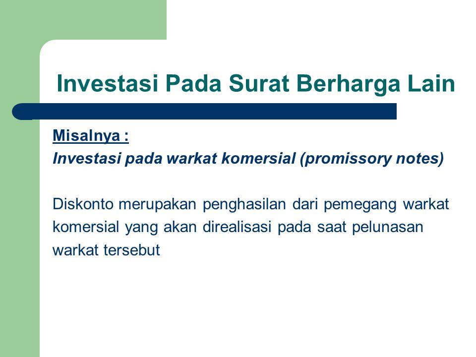 Investasi Pada Surat Berharga Lain Misalnya : Investasi pada warkat komersial (promissory notes) Diskonto merupakan penghasilan dari pemegang warkat k
