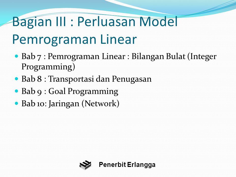 Bagian III : Perluasan Model Pemrograman Linear Bab 7 : Pemrograman Linear : Bilangan Bulat (Integer Programming) Bab 8 : Transportasi dan Penugasan Bab 9 : Goal Programming Bab 10: Jaringan (Network) Penerbit Erlangga