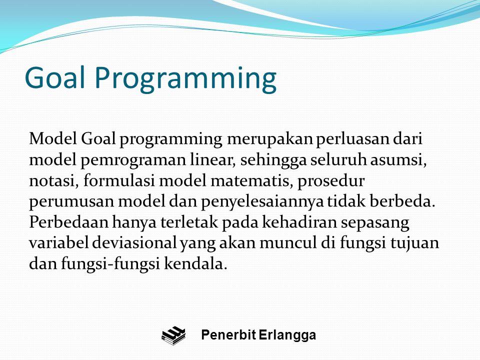 Goal Programming Penerbit Erlangga Model Goal programming merupakan perluasan dari model pemrograman linear, sehingga seluruh asumsi, notasi, formulasi model matematis, prosedur perumusan model dan penyelesaiannya tidak berbeda.