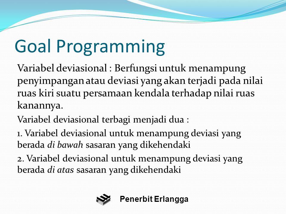 Goal Programming Variabel deviasional : Berfungsi untuk menampung penyimpangan atau deviasi yang akan terjadi pada nilai ruas kiri suatu persamaan kendala terhadap nilai ruas kanannya.