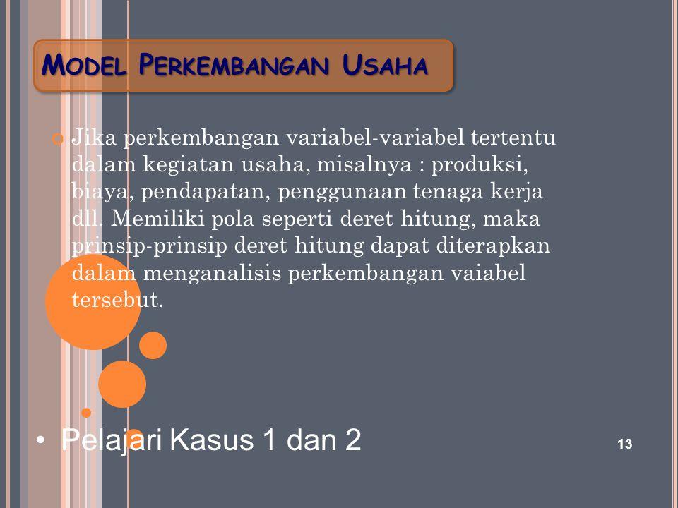 M ODEL P ERKEMBANGAN U SAHA Jika perkembangan variabel-variabel tertentu dalam kegiatan usaha, misalnya : produksi, biaya, pendapatan, penggunaan tena