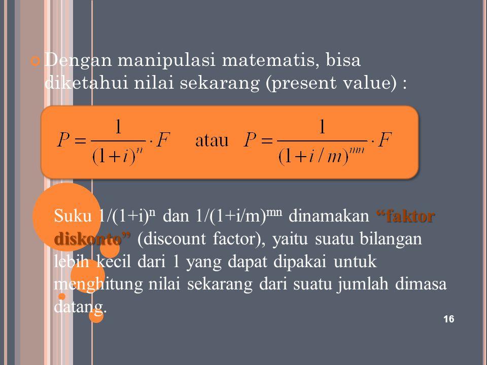 """16 Dengan manipulasi matematis, bisa diketahui nilai sekarang (present value) : """"faktor diskonto"""" Suku 1/(1+i) n dan 1/(1+i/m) mn dinamakan """"faktor di"""