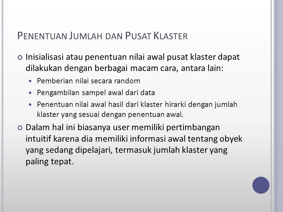 P ENENTUAN J UMLAH DAN P USAT K LASTER Inisialisasi atau penentuan nilai awal pusat klaster dapat dilakukan dengan berbagai macam cara, antara lain: P