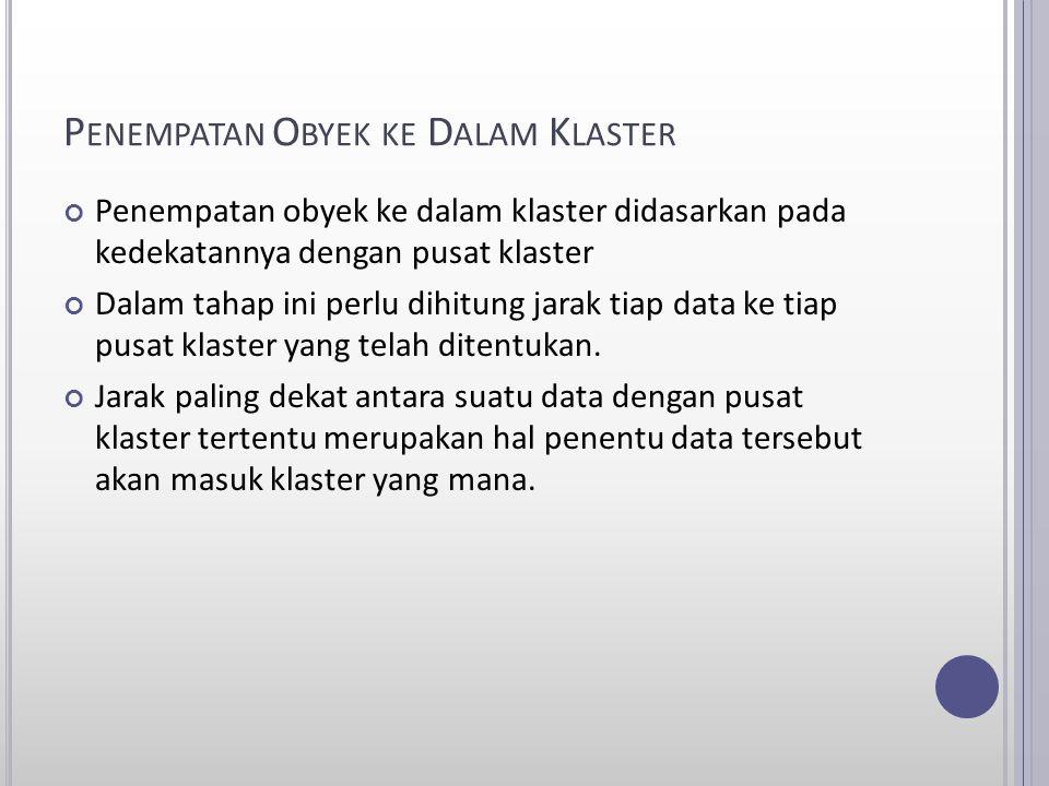 P ENEMPATAN O BYEK KE D ALAM K LASTER Penempatan obyek ke dalam klaster didasarkan pada kedekatannya dengan pusat klaster Dalam tahap ini perlu dihitu