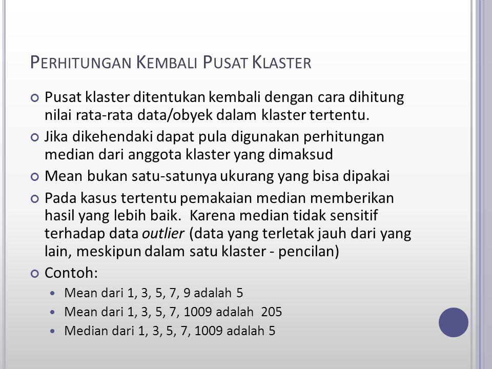 P ERHITUNGAN K EMBALI P USAT K LASTER Pusat klaster ditentukan kembali dengan cara dihitung nilai rata-rata data/obyek dalam klaster tertentu. Jika di