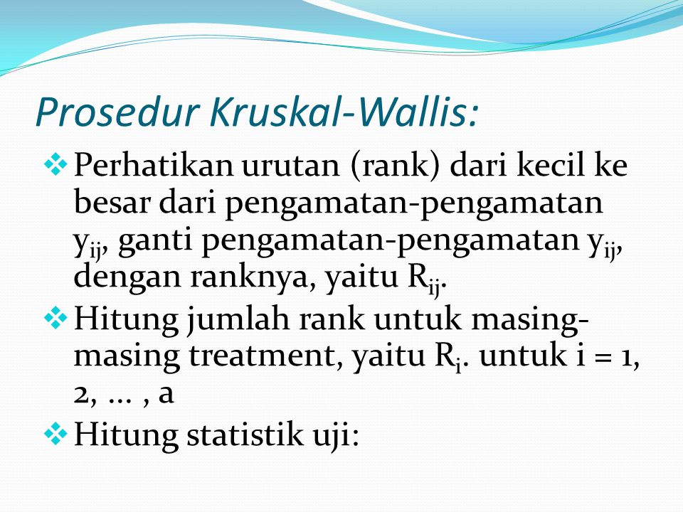 Prosedur Kruskal-Wallis:  Perhatikan urutan (rank) dari kecil ke besar dari pengamatan-pengamatan y ij, ganti pengamatan-pengamatan y ij, dengan rank