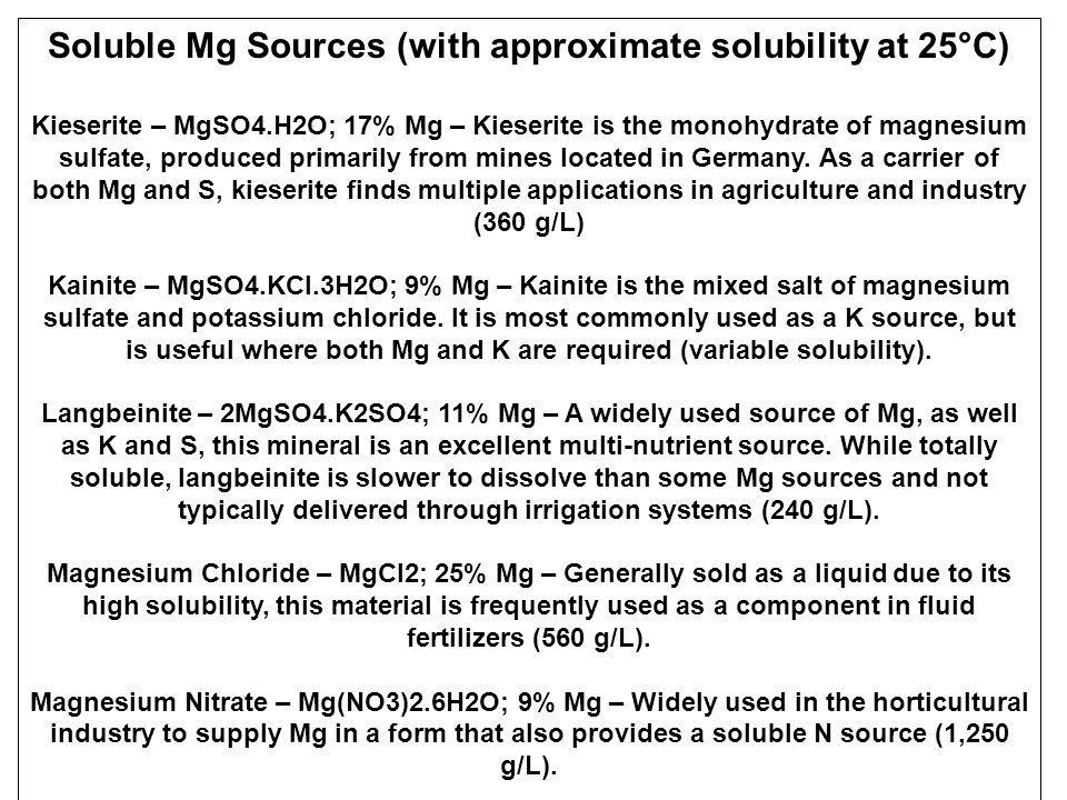 Semi-Soluble Mg Sources Dolomite – MgCO3.CaCO3; 6 to 20% Mg – Depending on the geologic source, the concentration of Mg will vary considerably.
