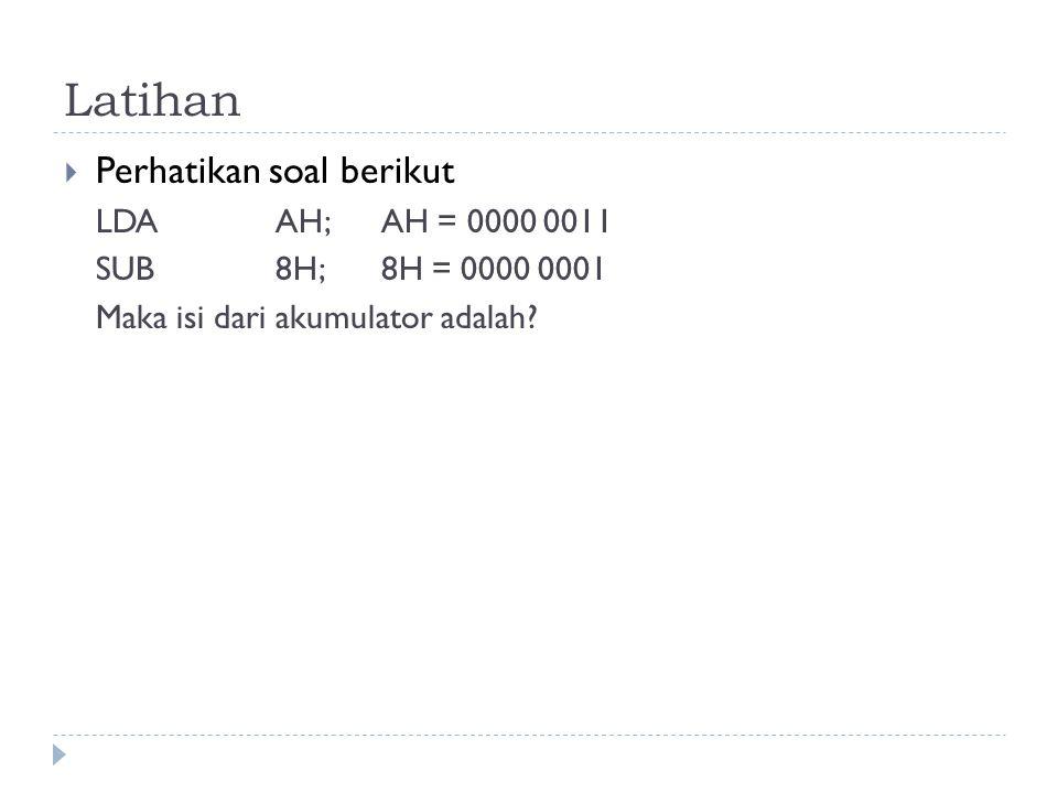 Latihan  Perhatikan soal berikut LDAAH; AH = 0000 0011 SUB8H;8H = 0000 0001 Maka isi dari akumulator adalah?