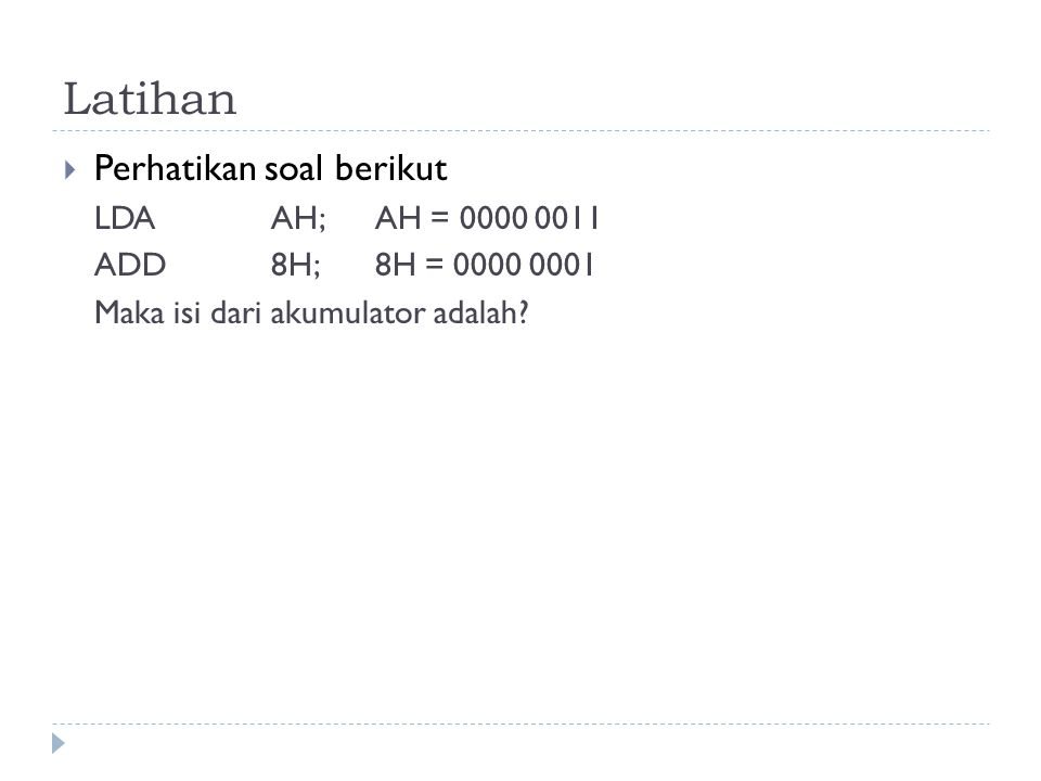 Latihan  Perhatikan soal berikut LDAAH; AH = 0000 0011 ADD8H;8H = 0000 0001 Maka isi dari akumulator adalah?