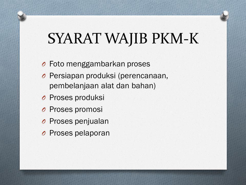 SYARAT WAJIB PKM-K O Foto menggambarkan proses O Persiapan produksi (perencanaan, pembelanjaan alat dan bahan) O Proses produksi O Proses promosi O Pr