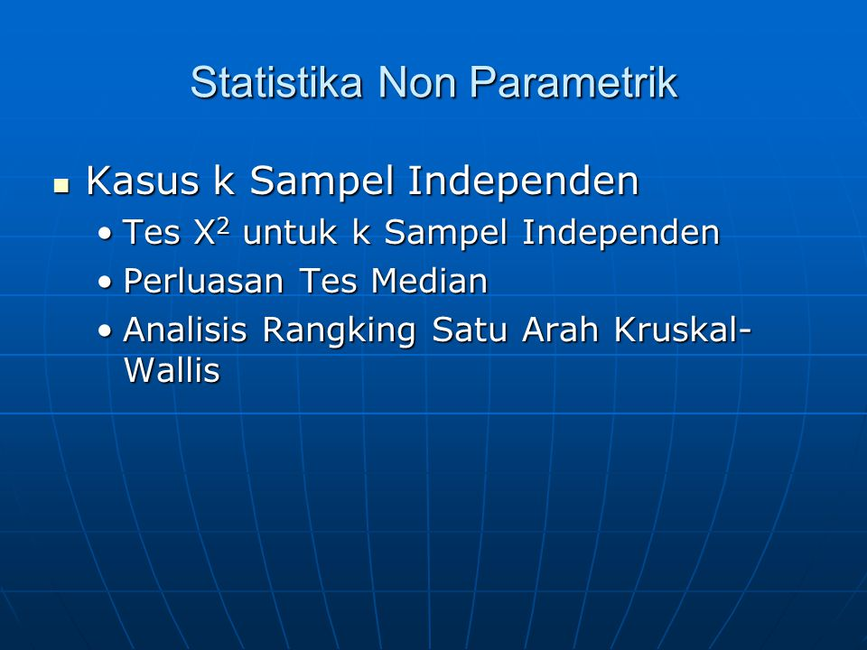 Statistika Non Parametrik Kasus k Sampel Independen Kasus k Sampel Independen Tes X 2 untuk k Sampel IndependenTes X 2 untuk k Sampel Independen Perluasan Tes MedianPerluasan Tes Median Analisis Rangking Satu Arah Kruskal- WallisAnalisis Rangking Satu Arah Kruskal- Wallis