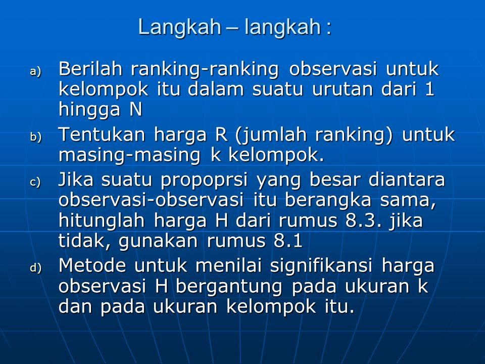 Langkah – langkah : a) Berilah ranking-ranking observasi untuk kelompok itu dalam suatu urutan dari 1 hingga N b) Tentukan harga R (jumlah ranking) untuk masing-masing k kelompok.