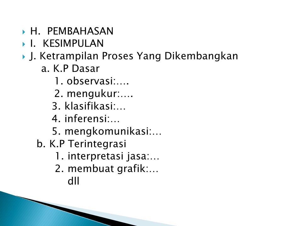  H. PEMBAHASAN  I. KESIMPULAN  J. Ketrampilan Proses Yang Dikembangkan a. K.P Dasar 1. observasi:…. 2. mengukur:…. 3. klasifikasi:… 4. inferensi:…