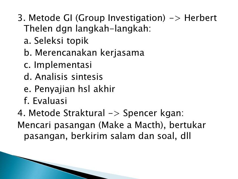 3. Metode GI (Group Investigation) -> Herbert Thelen dgn langkah-langkah: a. Seleksi topik b. Merencanakan kerjasama c. Implementasi d. Analisis sinte