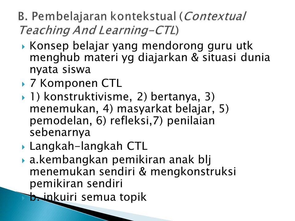  Konsep belajar yang mendorong guru utk menghub materi yg diajarkan & situasi dunia nyata siswa  7 Komponen CTL  1) konstruktivisme, 2) bertanya, 3
