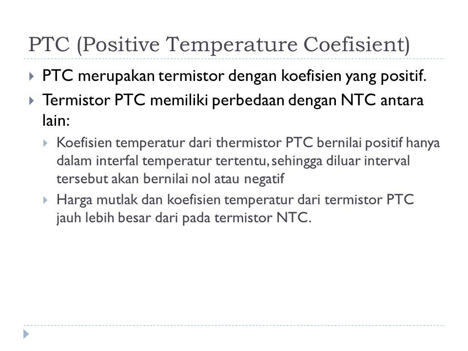 PTC (Positive Temperature Coefisient)  PTC merupakan termistor dengan koefisien yang positif.  Termistor PTC memiliki perbedaan dengan NTC antara la