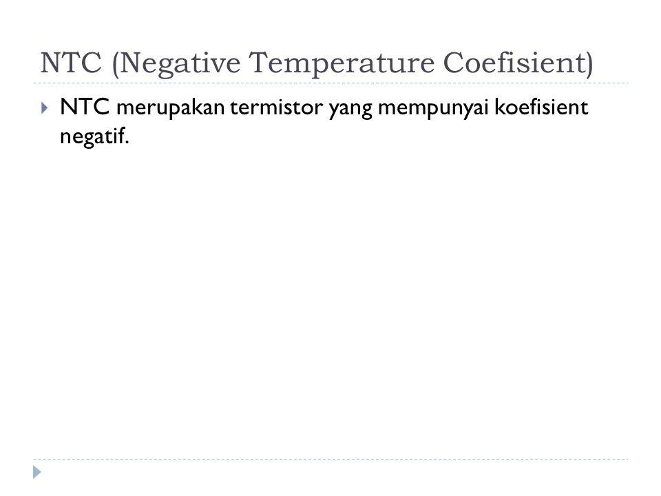 NTC (Negative Temperature Coefisient)  NTC merupakan termistor yang mempunyai koefisient negatif.