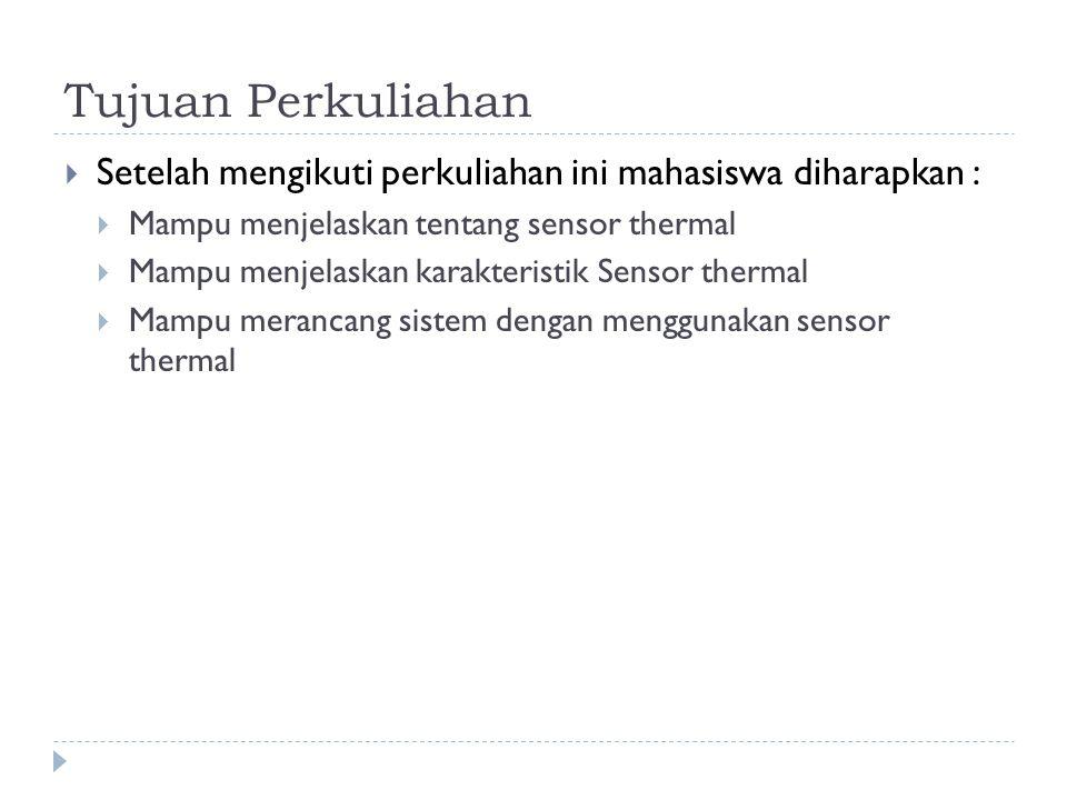 Tujuan Perkuliahan  Setelah mengikuti perkuliahan ini mahasiswa diharapkan :  Mampu menjelaskan tentang sensor thermal  Mampu menjelaskan karakteri