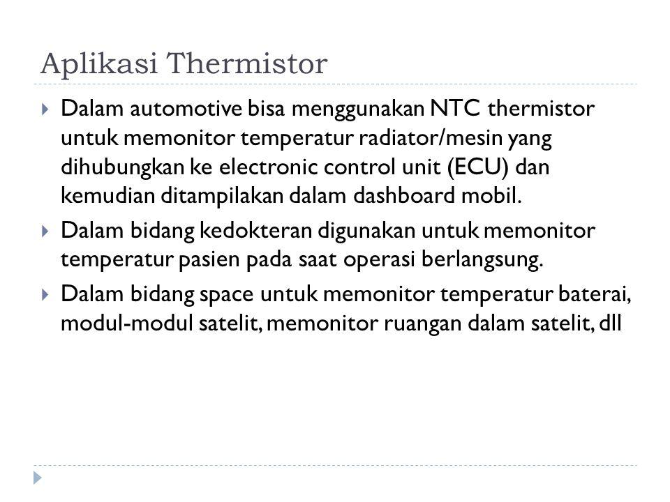 Aplikasi Thermistor  Dalam automotive bisa menggunakan NTC thermistor untuk memonitor temperatur radiator/mesin yang dihubungkan ke electronic contro