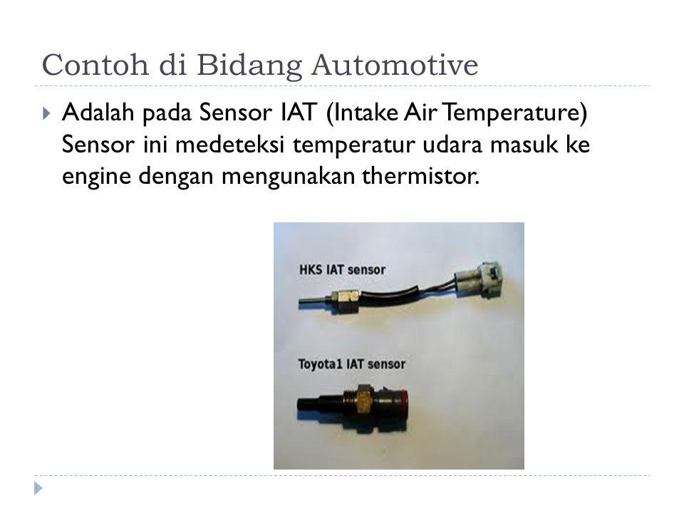 Contoh di Bidang Automotive  Adalah pada Sensor IAT (Intake Air Temperature) Sensor ini medeteksi temperatur udara masuk ke engine dengan mengunakan