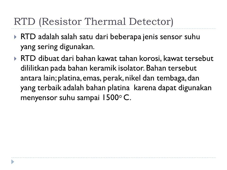 RTD (Resistor Thermal Detector)  RTD adalah salah satu dari beberapa jenis sensor suhu yang sering digunakan.  RTD dibuat dari bahan kawat tahan kor