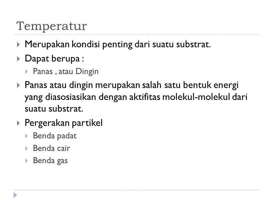 Temperatur  Merupakan kondisi penting dari suatu substrat.  Dapat berupa :  Panas, atau Dingin  Panas atau dingin merupakan salah satu bentuk ener