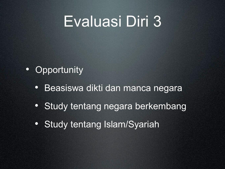 Evaluasi Diri 3 Opportunity Beasiswa dikti dan manca negara Study tentang negara berkembang Study tentang Islam/Syariah