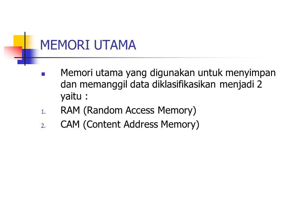 MEMORI UTAMA Memori utama yang digunakan untuk menyimpan dan memanggil data diklasifikasikan menjadi 2 yaitu : 1. RAM (Random Access Memory) 2. CAM (C