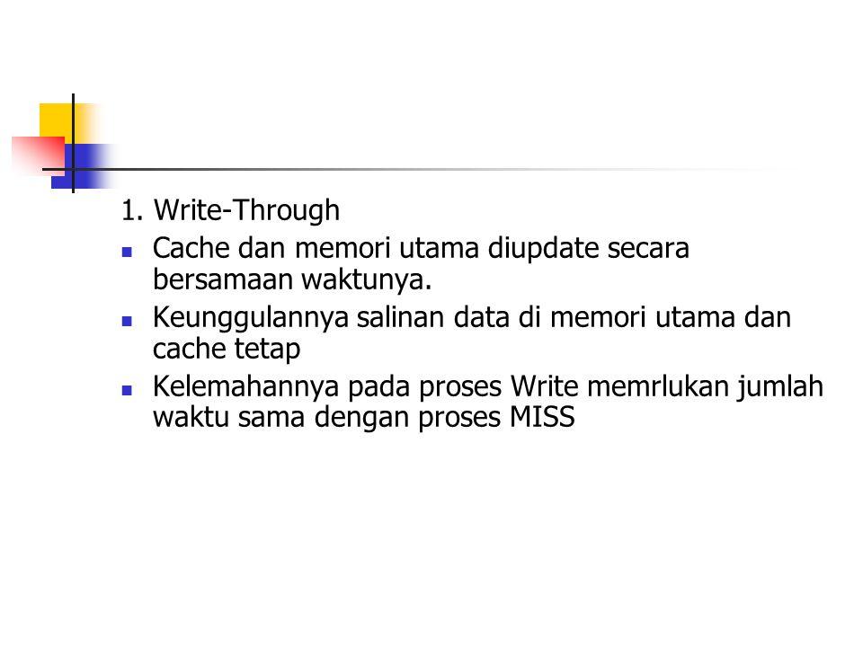 1. Write-Through Cache dan memori utama diupdate secara bersamaan waktunya. Keunggulannya salinan data di memori utama dan cache tetap Kelemahannya pa