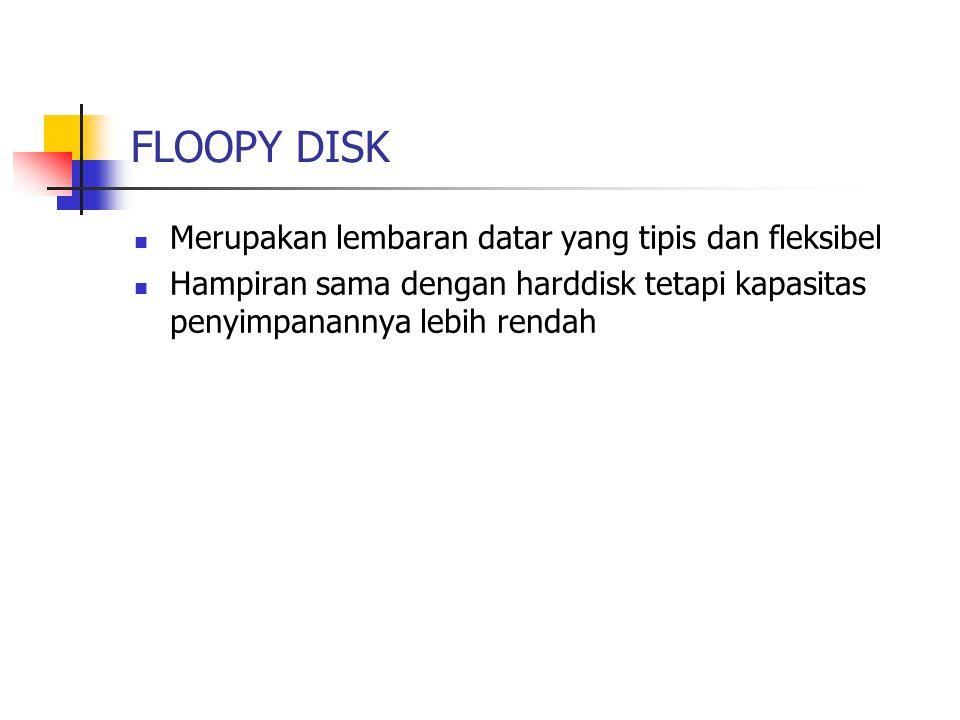 FLOOPY DISK Merupakan lembaran datar yang tipis dan fleksibel Hampiran sama dengan harddisk tetapi kapasitas penyimpanannya lebih rendah