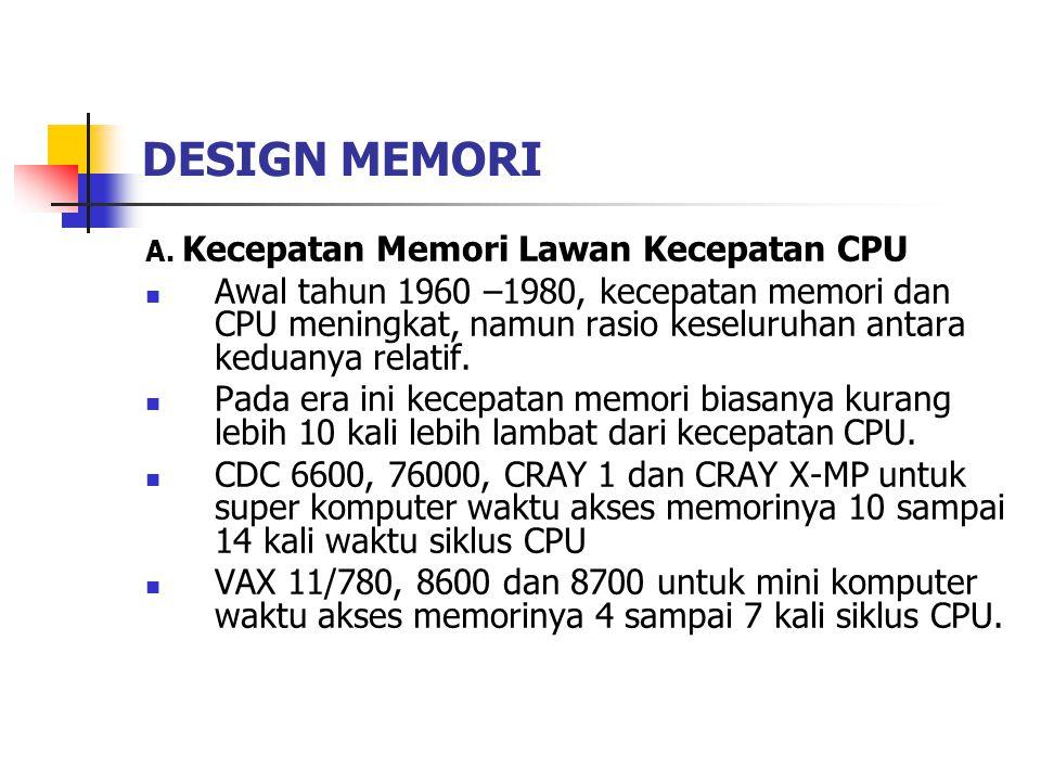 DESIGN MEMORI A. Kecepatan Memori Lawan Kecepatan CPU Awal tahun 1960 –1980, kecepatan memori dan CPU meningkat, namun rasio keseluruhan antara keduan