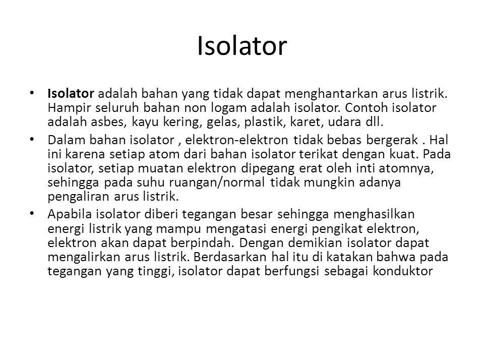 Isolator Isolator adalah bahan yang tidak dapat menghantarkan arus listrik. Hampir seluruh bahan non logam adalah isolator. Contoh isolator adalah asb