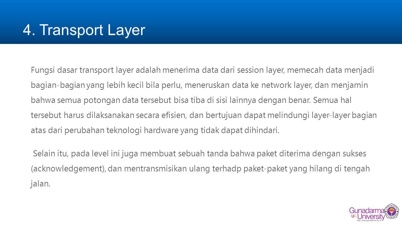 4. Transport Layer Fungsi dasar transport layer adalah menerima data dari session layer, memecah data menjadi bagian-bagian yang lebih kecil bila perl