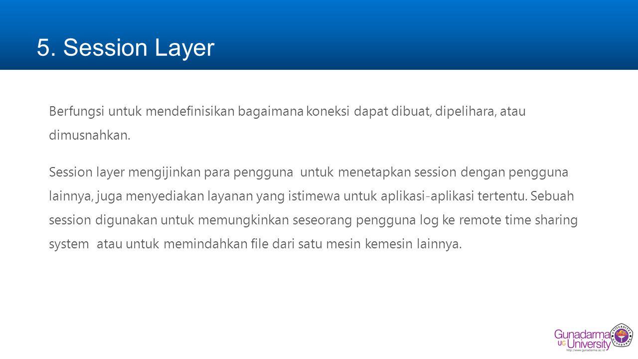 5. Session Layer Berfungsi untuk mendefinisikan bagaimana koneksi dapat dibuat, dipelihara, atau dimusnahkan. Session layer mengijinkan para pengguna