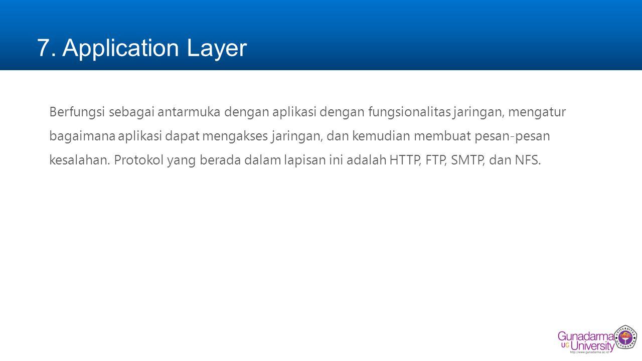 7. Application Layer Berfungsi sebagai antarmuka dengan aplikasi dengan fungsionalitas jaringan, mengatur bagaimana aplikasi dapat mengakses jaringan,