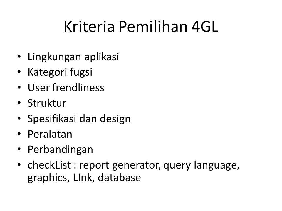 Kriteria Pemilihan 4GL Lingkungan aplikasi Kategori fugsi User frendliness Struktur Spesifikasi dan design Peralatan Perbandingan checkList : report generator, query language, graphics, LInk, database