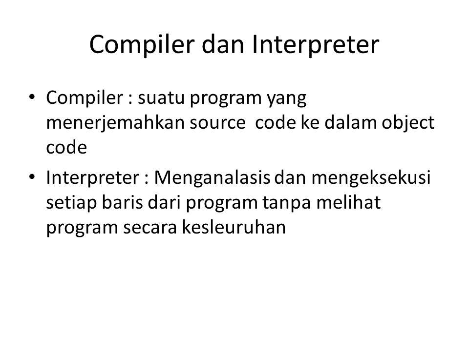 Compiler dan Interpreter Compiler : suatu program yang menerjemahkan source code ke dalam object code Interpreter : Menganalasis dan mengeksekusi setiap baris dari program tanpa melihat program secara kesleuruhan