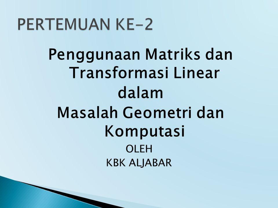 Penggunaan Matriks dan Transformasi Linear dalam Masalah Geometri dan Komputasi OLEH KBK ALJABAR