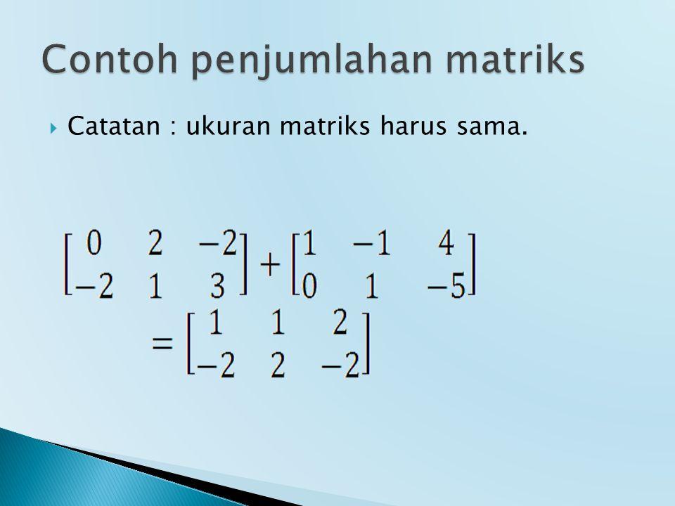  Catatan : ukuran matriks harus sama.