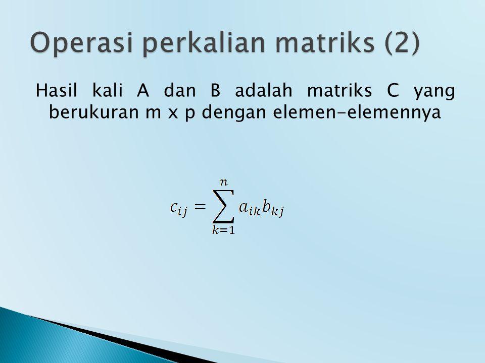 Hasil kali A dan B adalah matriks C yang berukuran m x p dengan elemen-elemennya